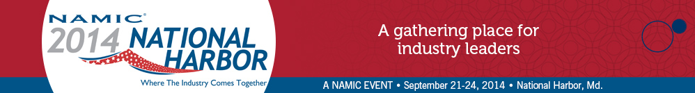 NAMIC Annual Convention - Where The Industry Comes Together, A NAMIC Event | September 21-24, 2013 | National Harbor, Md.